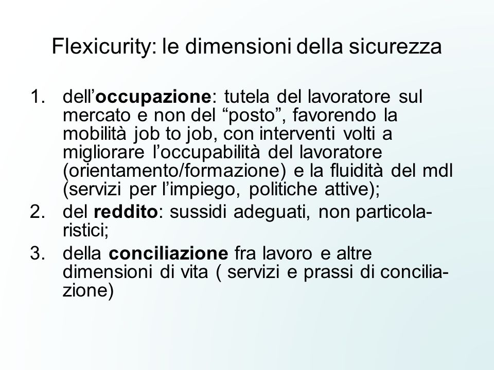 Flexicurity: le dimensioni della sicurezza 1.delloccupazione: tutela del lavoratore sul mercato e non del posto, favorendo la mobilità job to job, con