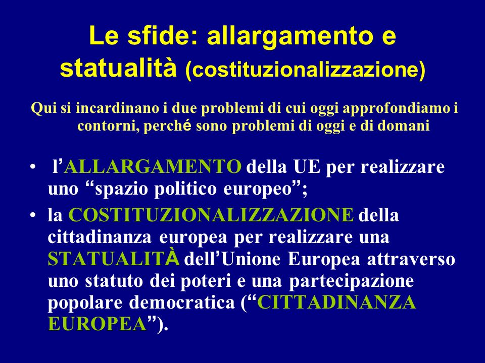 Le sfide: allargamento e statualità (costituzionalizzazione) Qui si incardinano i due problemi di cui oggi approfondiamo i contorni, perch é sono prob