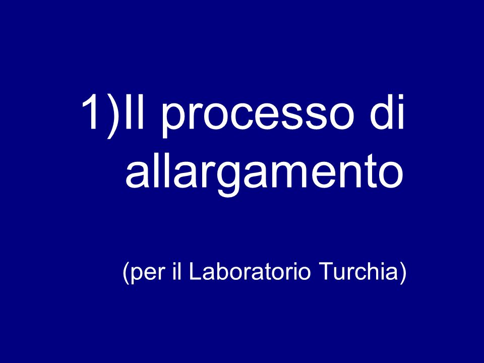 1)Il processo di allargamento (per il Laboratorio Turchia)