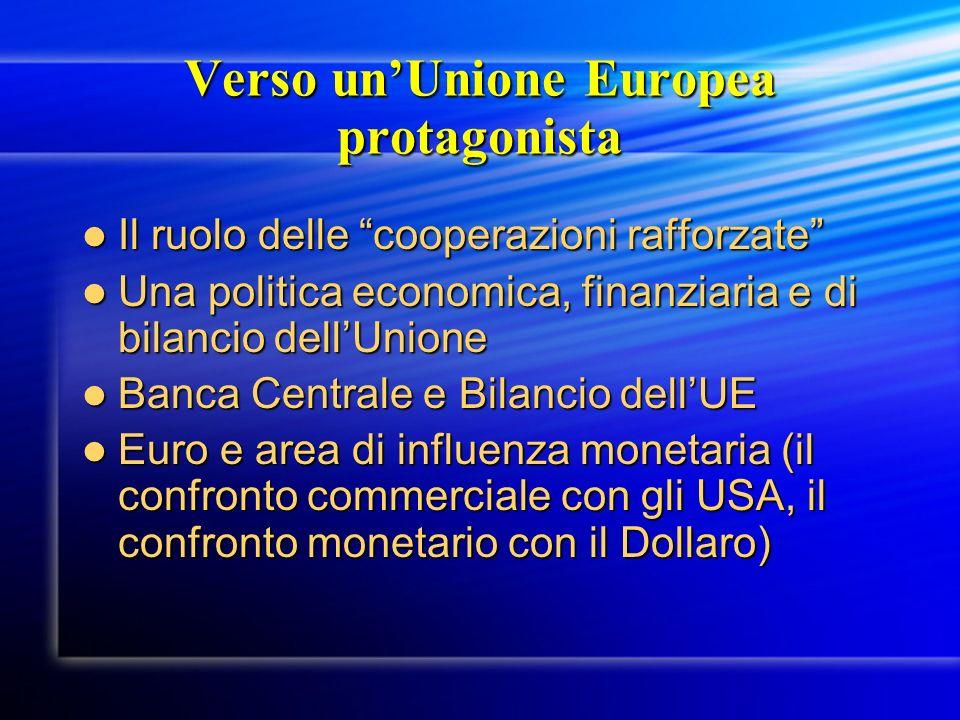Verso unUnione Europea protagonista Il ruolo delle cooperazioni rafforzate Il ruolo delle cooperazioni rafforzate Una politica economica, finanziaria