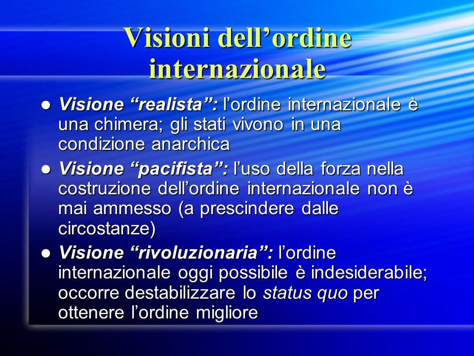 Visioni dellordine internazionale Visione realista: lordine internazionale è una chimera; gli stati vivono in una condizione anarchica Visione realist