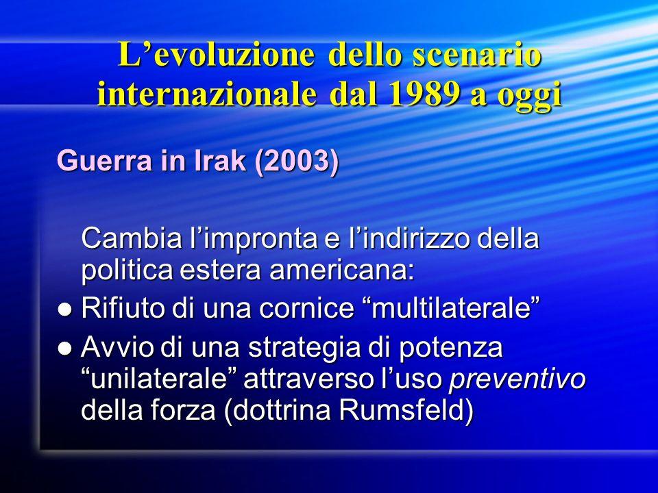 Levoluzione dello scenario internazionale dal 1989 a oggi Guerra in Irak (2003) Cambia limpronta e lindirizzo della politica estera americana: Rifiuto