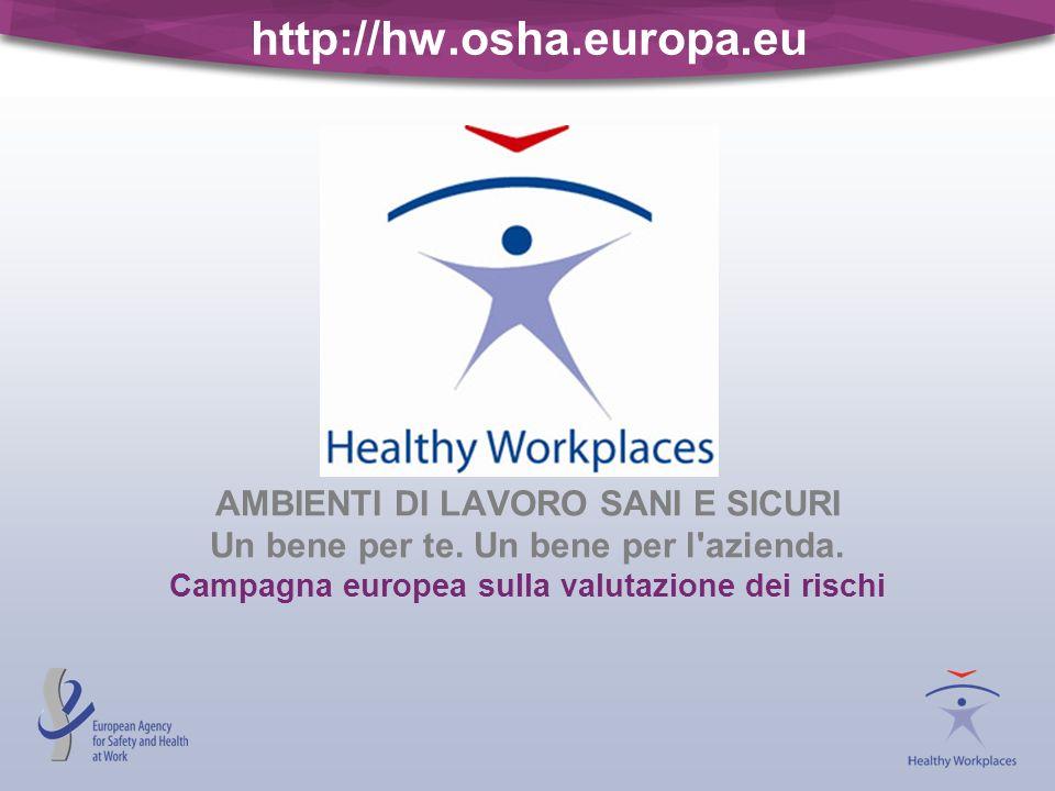 http://hw.osha.europa.eu AMBIENTI DI LAVORO SANI E SICURI Un bene per te. Un bene per l'azienda. Campagna europea sulla valutazione dei rischi