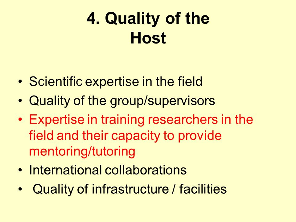 4. Quality of the Host Scientific expertise in the field Quality of the group/supervisors Expertise in training researchers in the field and their cap