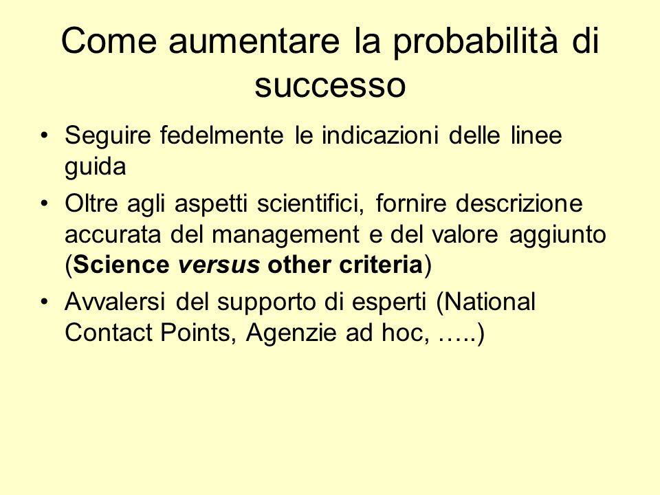 Come aumentare la probabilità di successo Seguire fedelmente le indicazioni delle linee guida Oltre agli aspetti scientifici, fornire descrizione accurata del management e del valore aggiunto (Science versus other criteria) Avvalersi del supporto di esperti (National Contact Points, Agenzie ad hoc, …..)