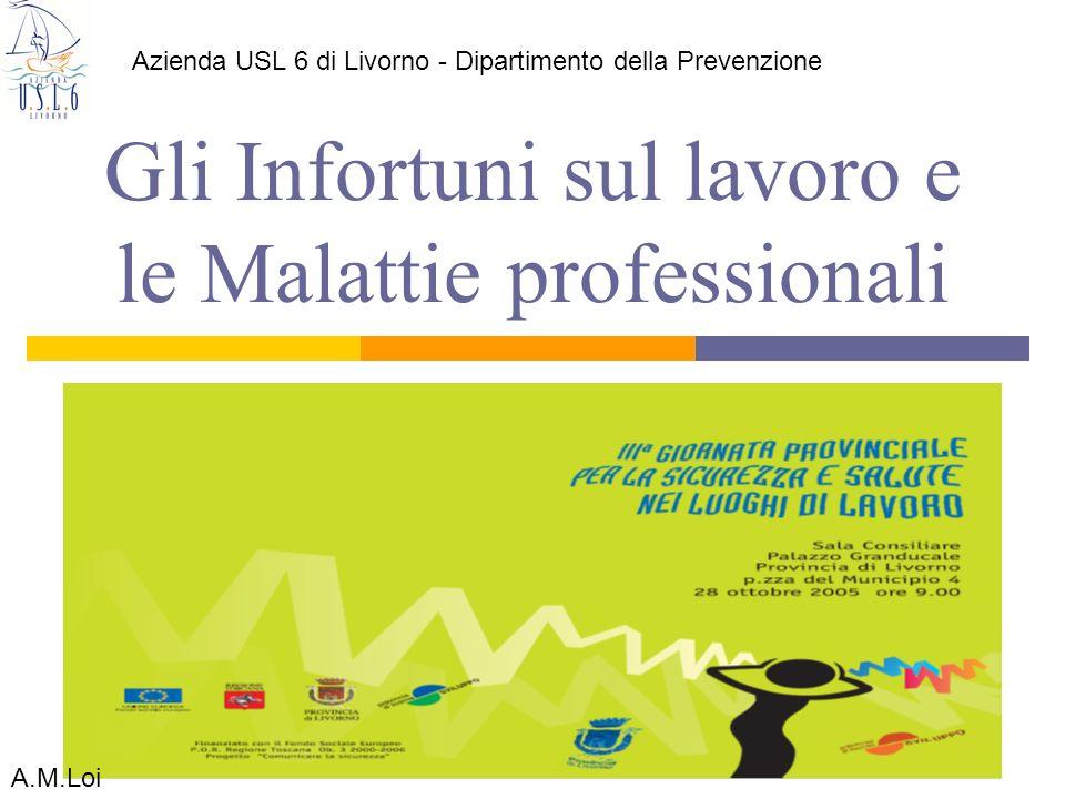 Gli Infortuni sul lavoro e le Malattie professionali Azienda USL 6 di Livorno - Dipartimento della Prevenzione A.M.Loi