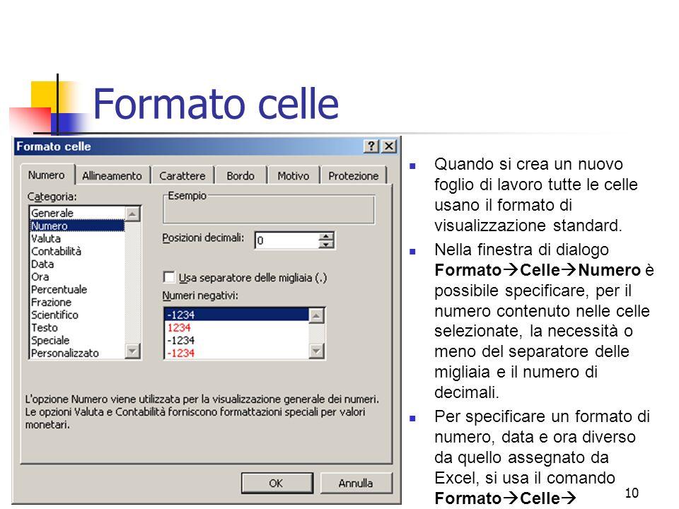 Microsoft EXcel10 Formato celle Quando si crea un nuovo foglio di lavoro tutte le celle usano il formato di visualizzazione standard. Nella finestra d