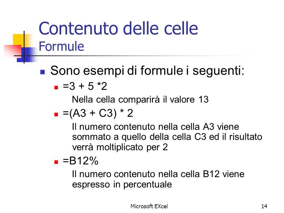 Microsoft EXcel14 Contenuto delle celle Formule Sono esempi di formule i seguenti: =3 + 5 *2 Nella cella comparirà il valore 13 =(A3 + C3) * 2 Il nume