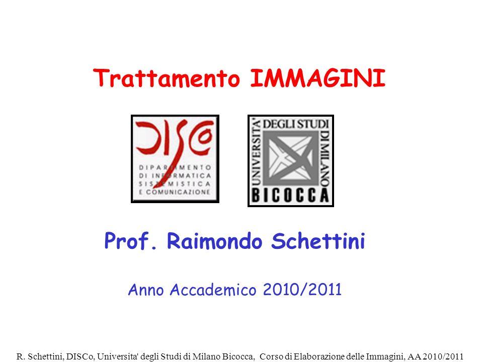 R. Schettini, DISCo, Universita' degli Studi di Milano Bicocca, Corso di Elaborazione delle Immagini, AA 2010/2011 Trattamento IMMAGINI Prof. Raimondo