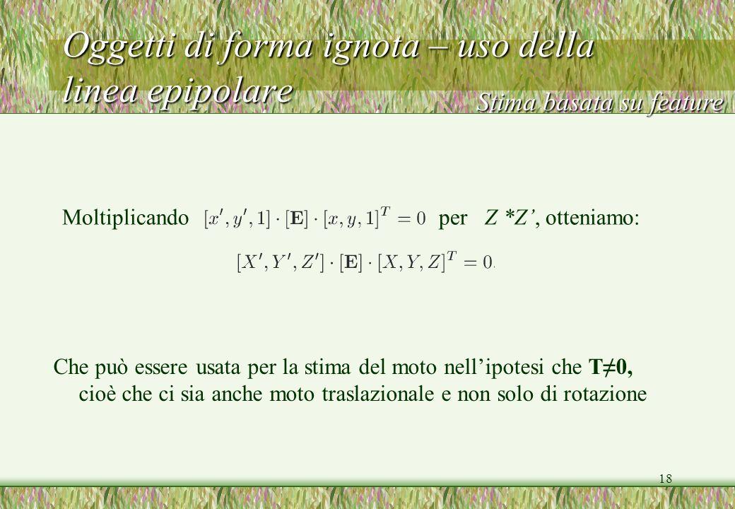 18 Oggetti di forma ignota – uso della linea epipolare Moltiplicando per Z *Z, otteniamo: Stima basata su feature Che può essere usata per la stima de
