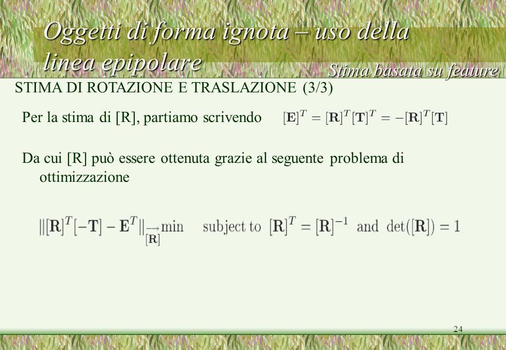 24 Oggetti di forma ignota – uso della linea epipolare Per la stima di [R], partiamo scrivendo Da cui [R] può essere ottenuta grazie al seguente probl