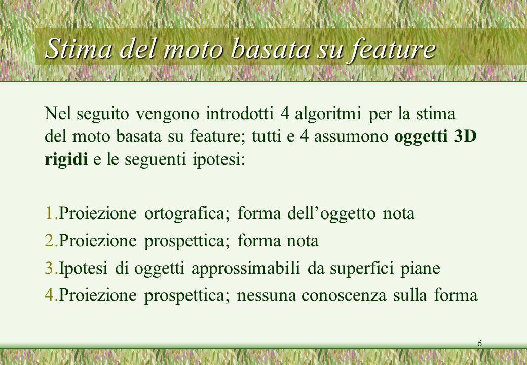 6 Stima del moto basata su feature Nel seguito vengono introdotti 4 algoritmi per la stima del moto basata su feature; tutti e 4 assumono oggetti 3D r