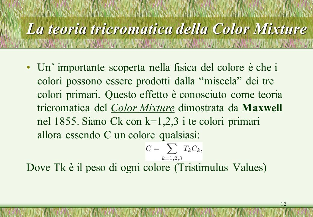 12 La teoria tricromatica della Color Mixture Un importante scoperta nella fisica del colore è che i colori possono essere prodotti dalla miscela dei