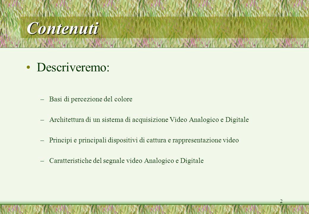 2 Contenuti Descriveremo: –Basi di percezione del colore –Architettura di un sistema di acquisizione Video Analogico e Digitale –Principi e principali