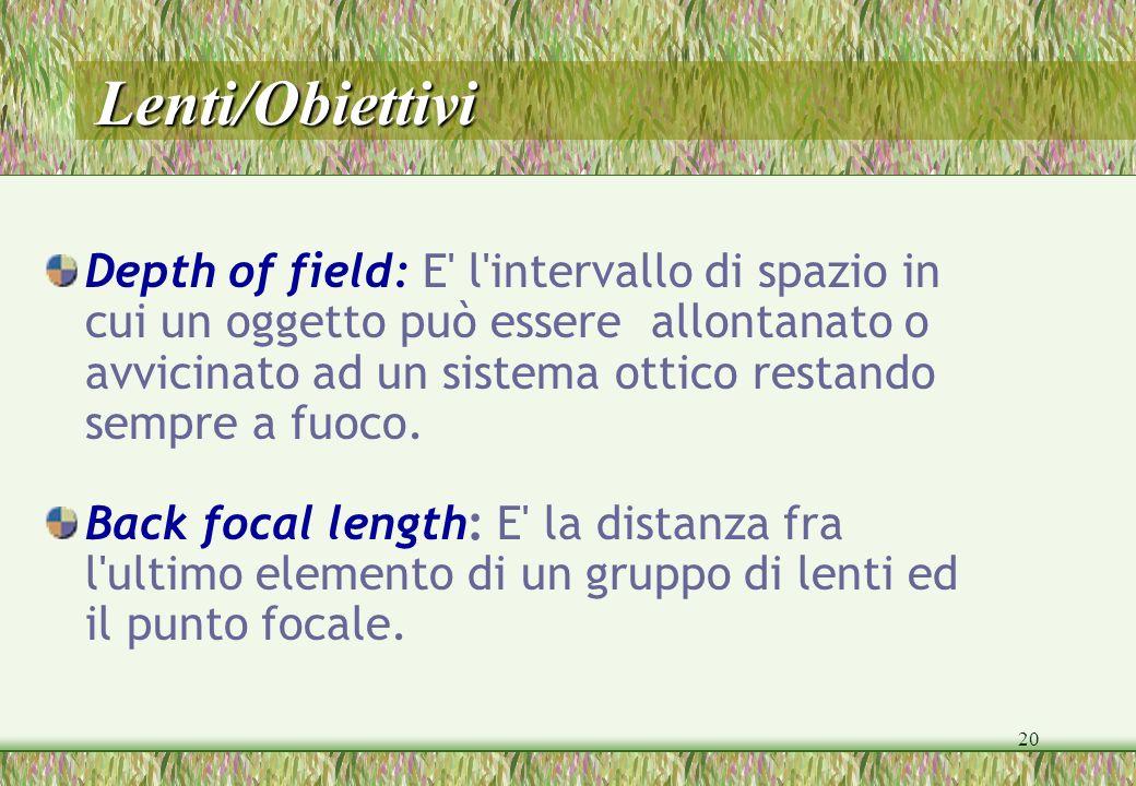 20 Lenti/Obiettivi Depth of field: E' l'intervallo di spazio in cui un oggetto può essere allontanato o avvicinato ad un sistema ottico restando sempr