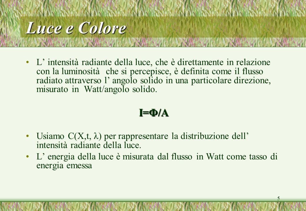5 Luce e Colore L intensità radiante della luce, che è direttamente in relazione con la luminosità che si percepisce, è definita come il flusso radiat