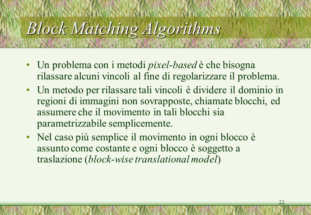 22 Block Matching Algorithms Un problema con i metodi pixel-based è che bisogna rilassare alcuni vincoli al fine di regolarizzare il problema. Un meto
