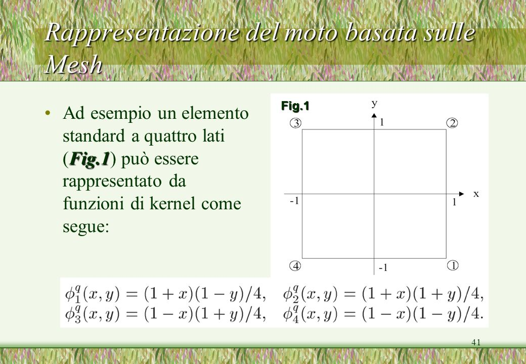 41 Rappresentazione del moto basata sulle Mesh Fig.1Ad esempio un elemento standard a quattro lati (Fig.1) può essere rappresentato da funzioni di ker