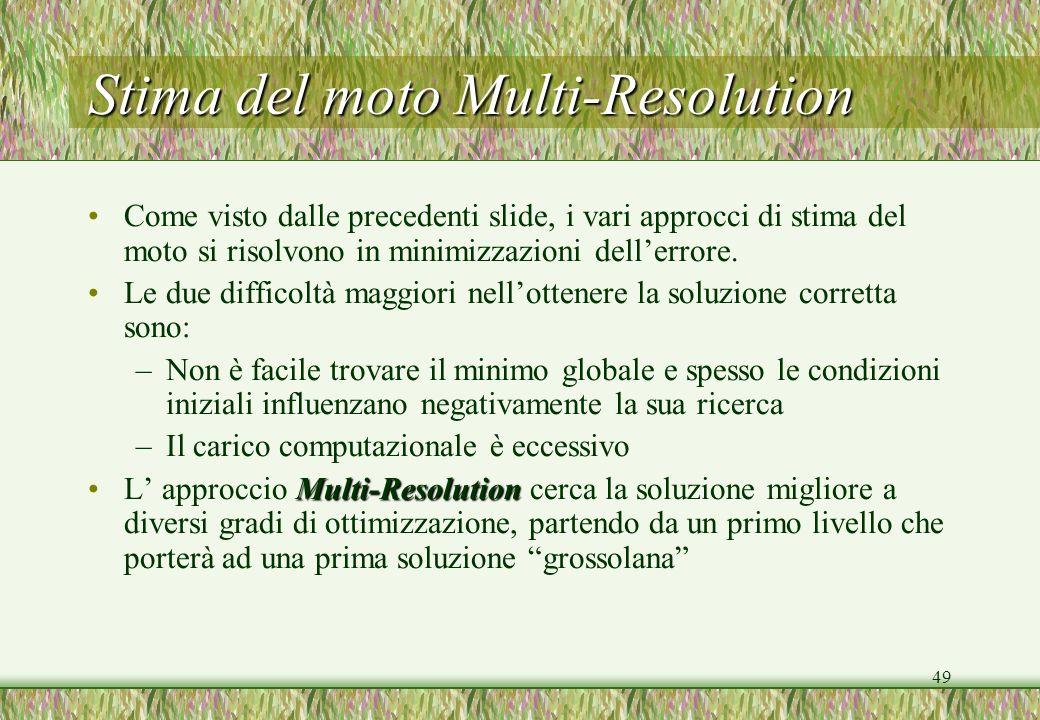49 Stima del moto Multi-Resolution Come visto dalle precedenti slide, i vari approcci di stima del moto si risolvono in minimizzazioni dellerrore. Le