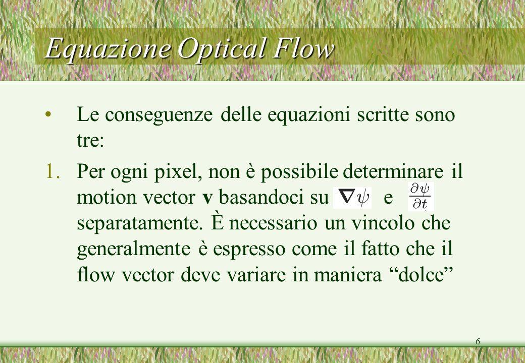 6 Equazione Optical Flow Le conseguenze delle equazioni scritte sono tre: 1.Per ogni pixel, non è possibile determinare il motion vector v basandoci s
