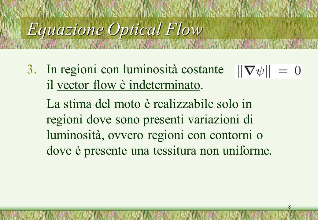 8 Equazione Optical Flow 3.In regioni con luminosità costante il vector flow è indeterminato. La stima del moto è realizzabile solo in regioni dove so