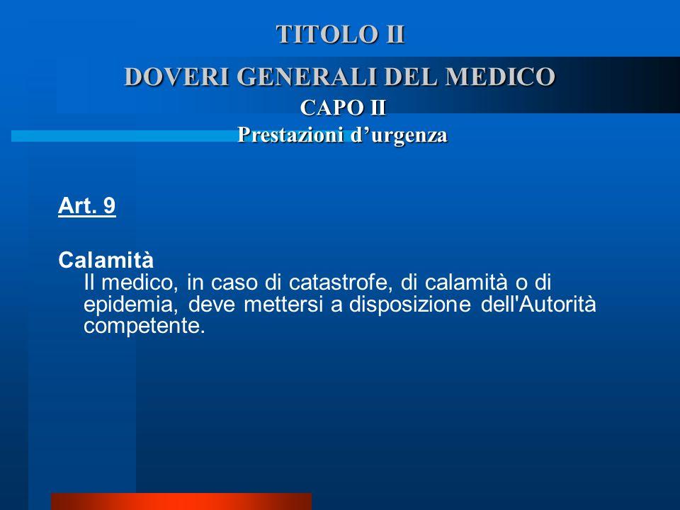 TITOLO II DOVERI GENERALI DEL MEDICO Art. 9  Calamità  Il medico, in caso di catastrofe, di calamità o di epidemia, deve mettersi a disposizione del