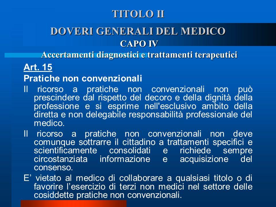 TITOLO II DOVERI GENERALI DEL MEDICO CAPO IV Accertamenti diagnostici e trattamenti terapeutici Art. 15 Pratiche non convenzionali  Il ricorso a pra