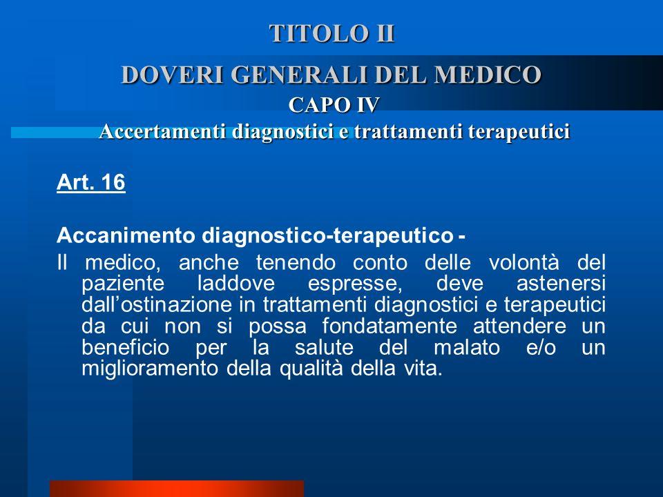 TITOLO II DOVERI GENERALI DEL MEDICO CAPO IV Accertamenti diagnostici e trattamenti terapeutici Art. 16 Accanimento diagnostico-terapeutico - Il medi