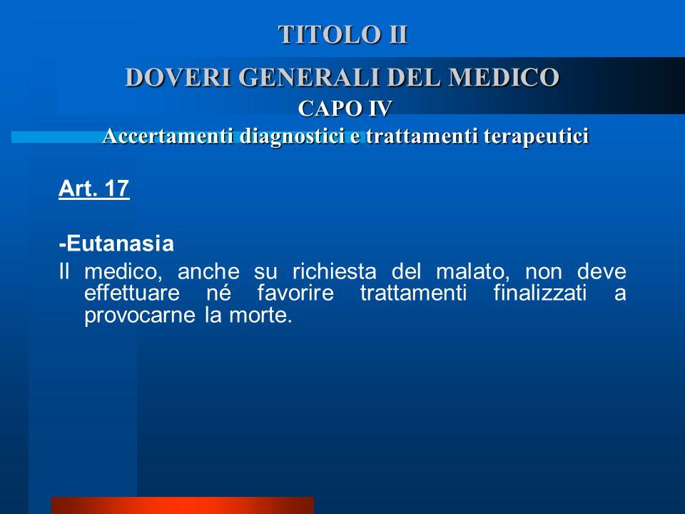 TITOLO II DOVERI GENERALI DEL MEDICO CAPO IV Accertamenti diagnostici e trattamenti terapeutici Art. 17 -Eutanasia  Il medico, anche su richiesta del