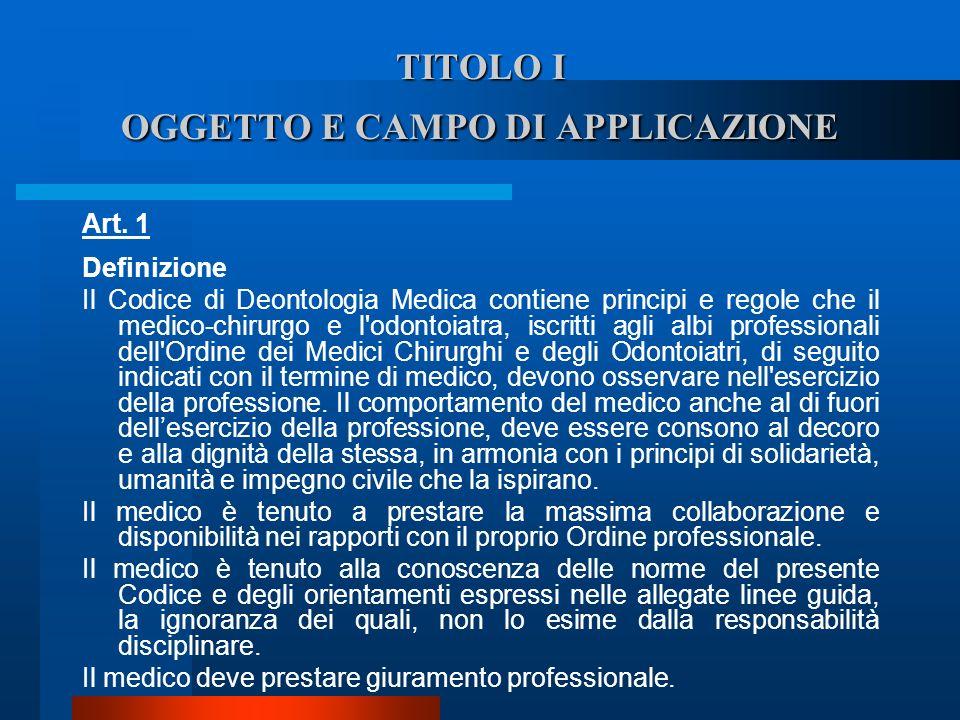 TITOLO I OGGETTO E CAMPO DI APPLICAZIONE Art. 1 Definizione  Il Codice di Deontologia Medica contiene principi e regole che il medico-chirurgo e l'o
