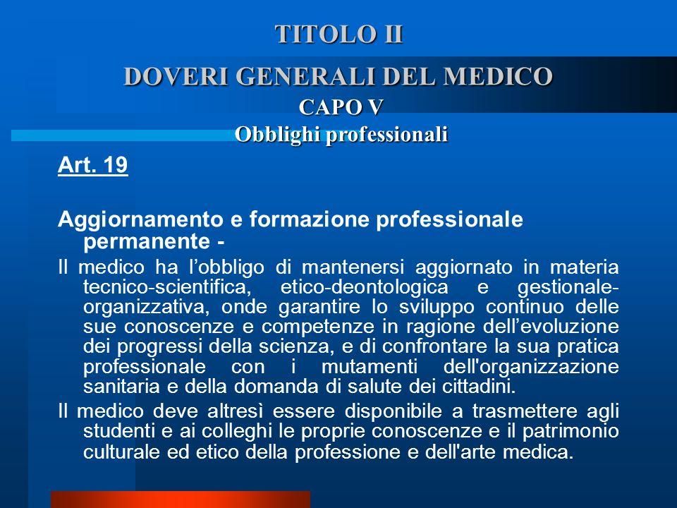 TITOLO II DOVERI GENERALI DEL MEDICO CAPO V Obblighi professionali Art. 19 Aggiornamento e formazione professionale permanente - Il medico ha lobblig