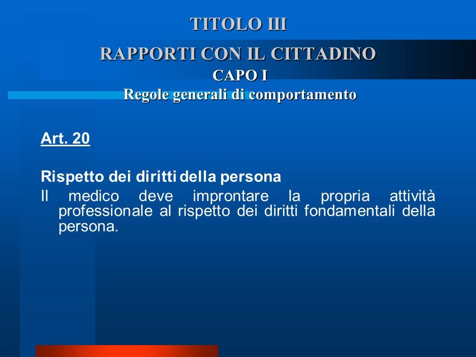 TITOLO III RAPPORTI CON IL CITTADINO CAPO I Regole generali di comportamento Art. 20 Rispetto dei diritti della persona  Il medico deve improntare l