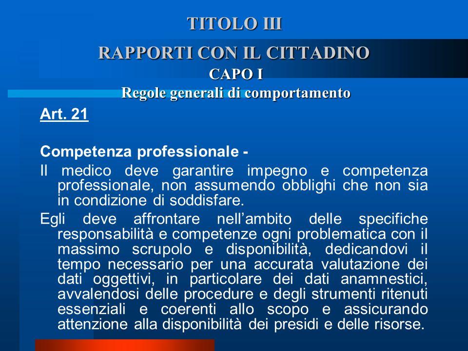 TITOLO III RAPPORTI CON IL CITTADINO CAPO I Regole generali di comportamento Art. 21 Competenza professionale - Il medico deve garantire impegno e co