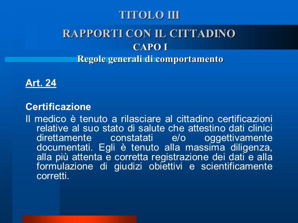 TITOLO III RAPPORTI CON IL CITTADINO CAPO I Regole generali di comportamento Art. 24 Certificazione  Il medico è tenuto a rilasciare al cittadino ce