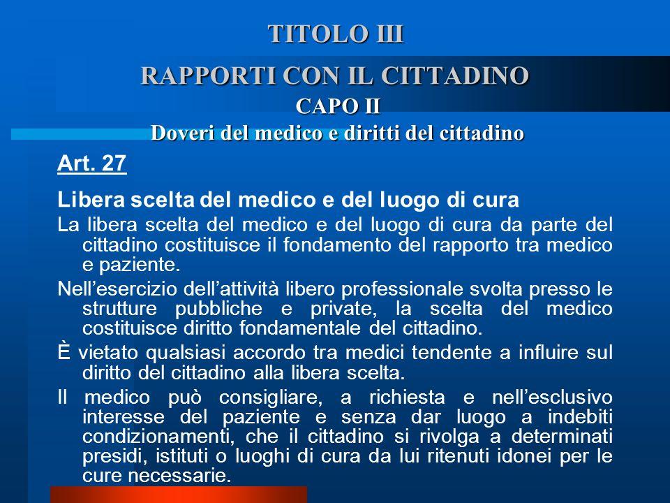 TITOLO III RAPPORTI CON IL CITTADINO CAPO II Doveri del medico e diritti del cittadino Art. 27 Libera scelta del medico e del luogo di cura  La libe