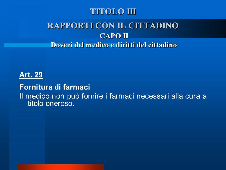 TITOLO III RAPPORTI CON IL CITTADINO CAPO II Doveri del medico e diritti del cittadino Art. 29 Fornitura di farmaci  Il medico non può fornire i far