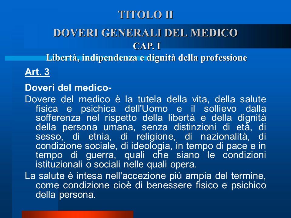TITOLO II DOVERI GENERALI DEL MEDICO Art. 3 Doveri del medico- Dovere del medico è la tutela della vita, della salute fisica e psichica dell'Uomo e i