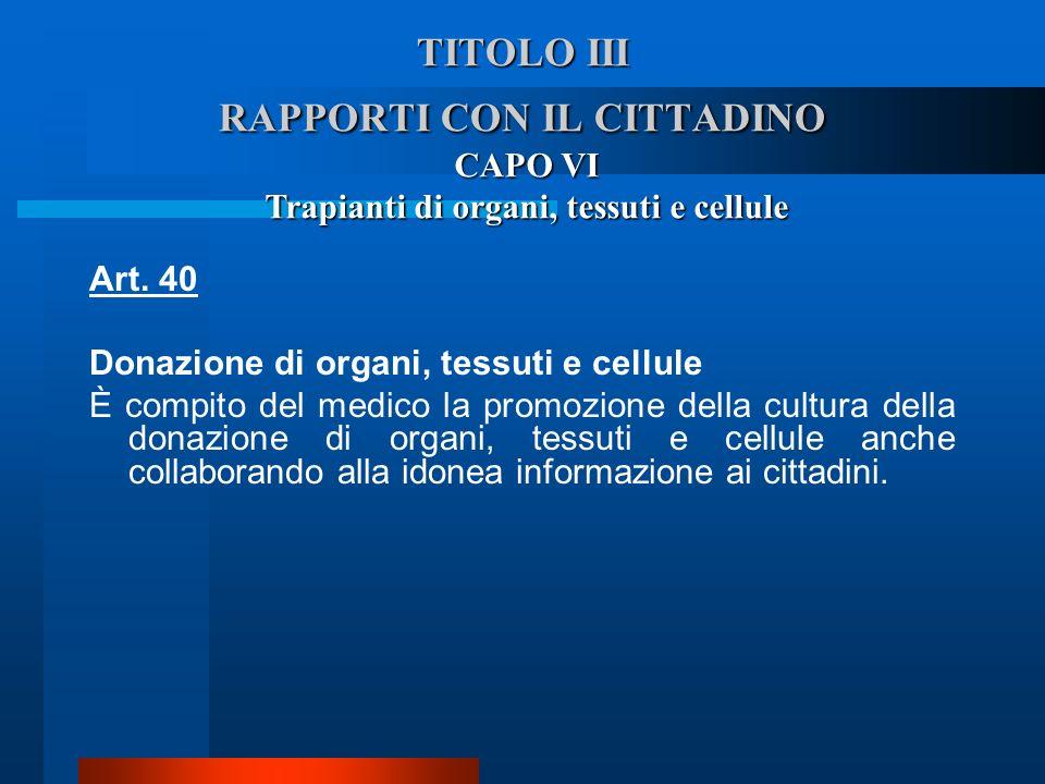 TITOLO III RAPPORTI CON IL CITTADINO CAPO VI Trapianti di organi, tessuti e cellule Art. 40 Donazione di organi, tessuti e cellule  È compito del me