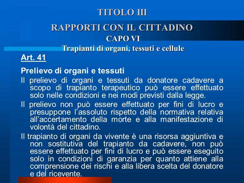 TITOLO III RAPPORTI CON IL CITTADINO CAPO VI Trapianti di organi, tessuti e cellule Art. 41 Prelievo di organi e tessuti  Il prelievo di organi e te