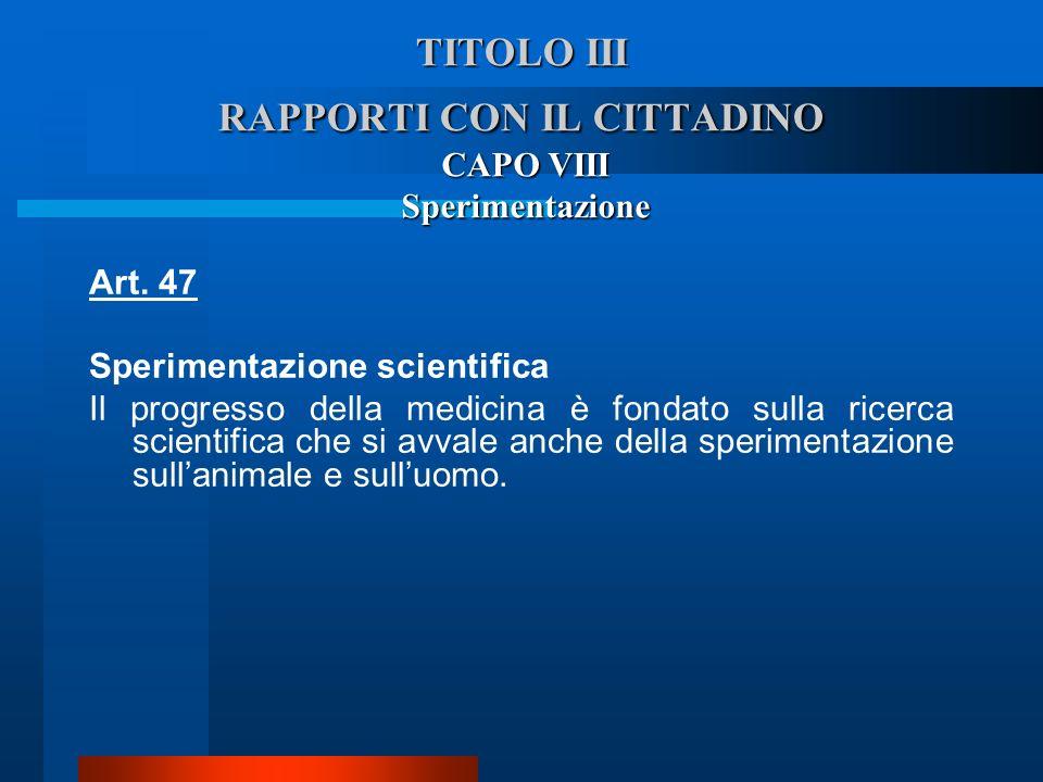 TITOLO III RAPPORTI CON IL CITTADINO CAPO VIII Sperimentazione Art. 47 Sperimentazione scientifica  Il progresso della medicina è fondato sulla rice