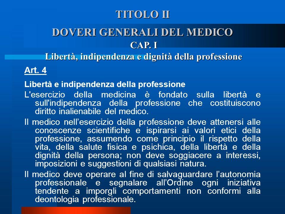 TITOLO II DOVERI GENERALI DEL MEDICO Art. 4 Libertà e indipendenza della professione  L'esercizio della medicina è fondato sulla libertà e sull'indi