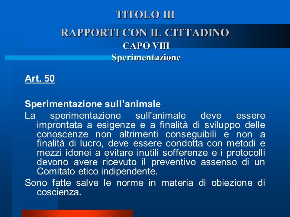 TITOLO III RAPPORTI CON IL CITTADINO CAPO VIII Sperimentazione Art. 50 Sperimentazione sullanimale  La sperimentazione sull'animale deve essere impr