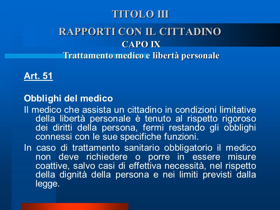 TITOLO III RAPPORTI CON IL CITTADINO CAPO IX Trattamento medico e libertà personale Art. 51 Obblighi del medico  Il medico che assista un cittadino