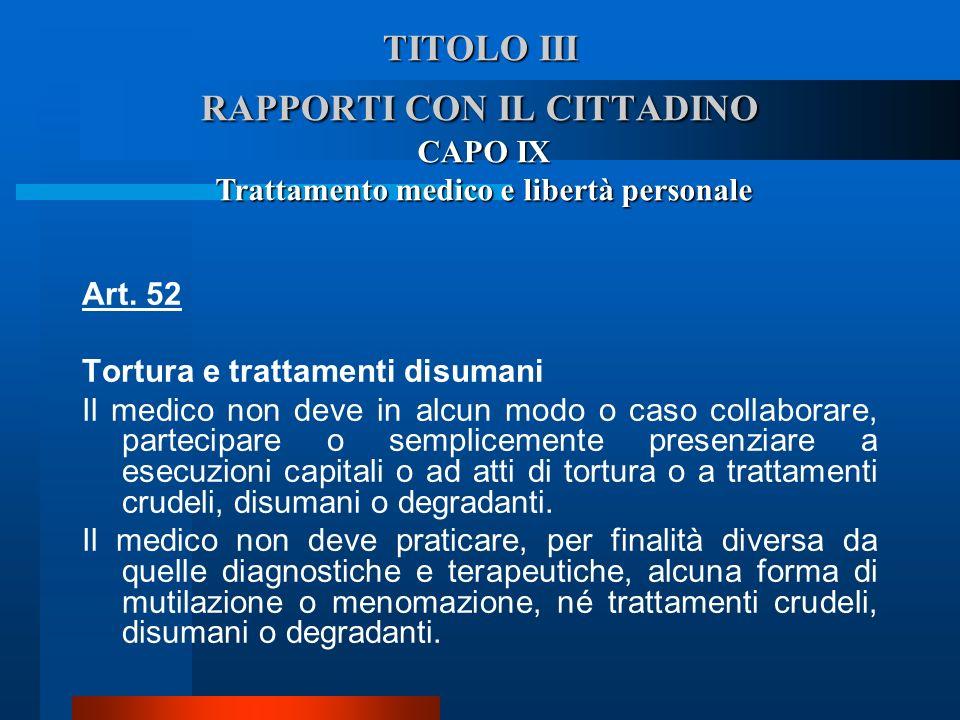 TITOLO III RAPPORTI CON IL CITTADINO CAPO IX Trattamento medico e libertà personale Art. 52 Tortura e trattamenti disumani Il medico non deve in alc