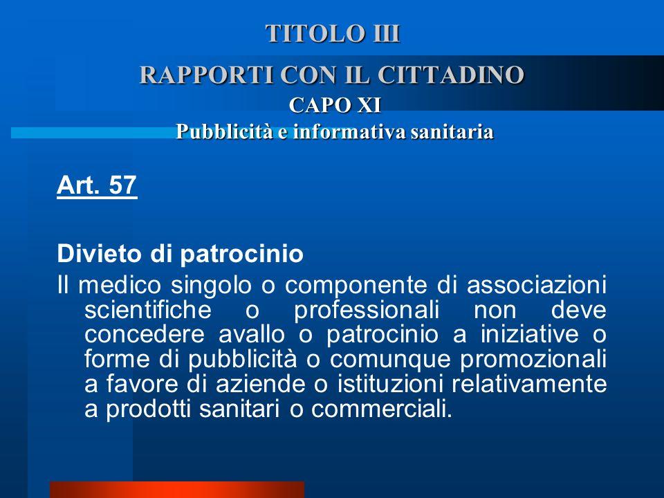 TITOLO III RAPPORTI CON IL CITTADINO CAPO XI Pubblicità e informativa sanitaria Art. 57 Divieto di patrocinio Il medico singolo o componente di asso