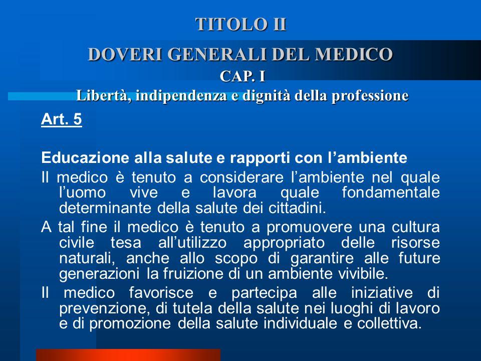 TITOLO II DOVERI GENERALI DEL MEDICO Art. 5 Educazione alla salute e rapporti con lambiente  Il medico è tenuto a considerare lambiente nel quale lu