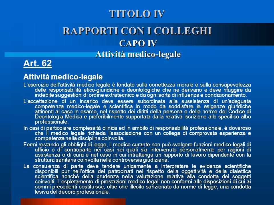 TITOLO IV RAPPORTI CON I COLLEGHI CAPO IV Attività medico-legale Art. 62 Attività medico-legale  Lesercizio dellattività medico legale è fondato sul