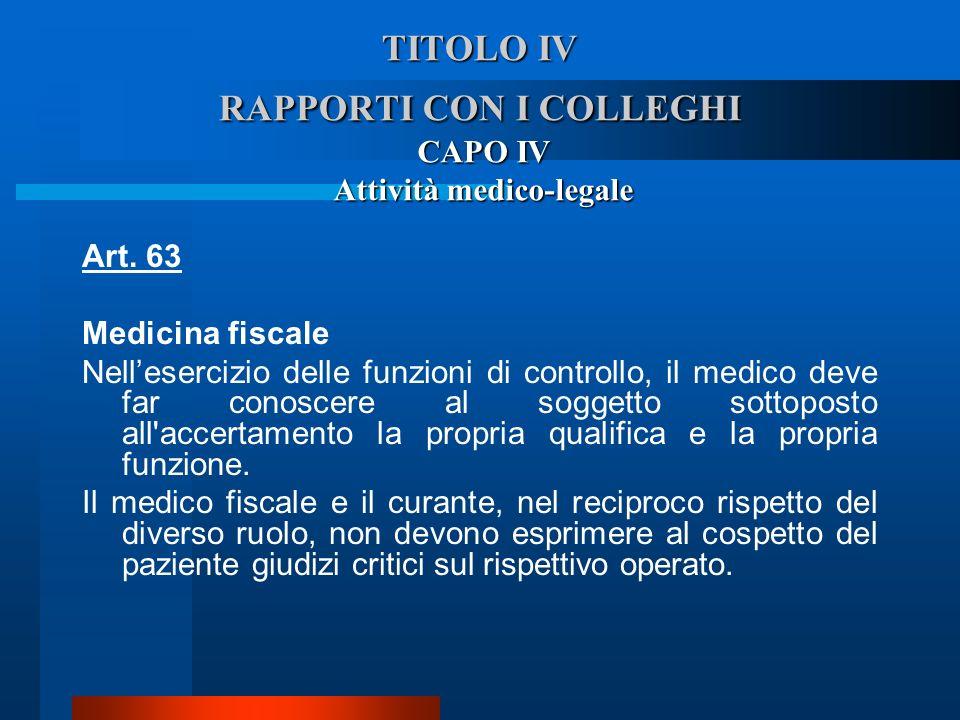 TITOLO IV RAPPORTI CON I COLLEGHI CAPO IV Attività medico-legale Art. 63 Medicina fiscale  Nellesercizio delle funzioni di controllo, il medico deve