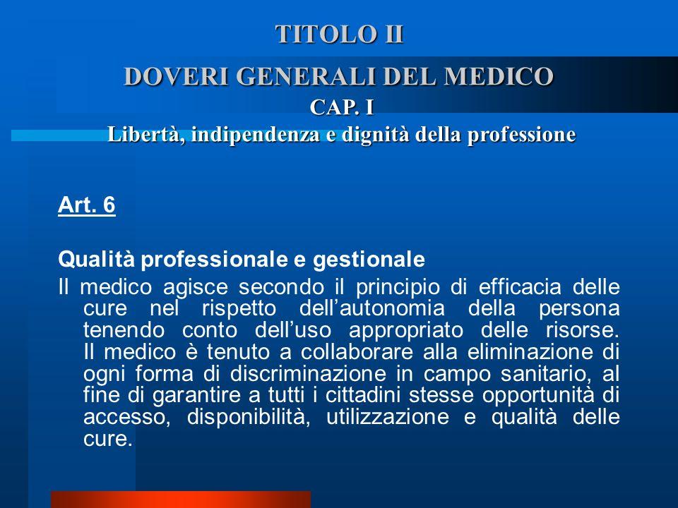 TITOLO II DOVERI GENERALI DEL MEDICO Art. 6 Qualità professionale e gestionale  Il medico agisce secondo il principio di efficacia delle cure nel ri