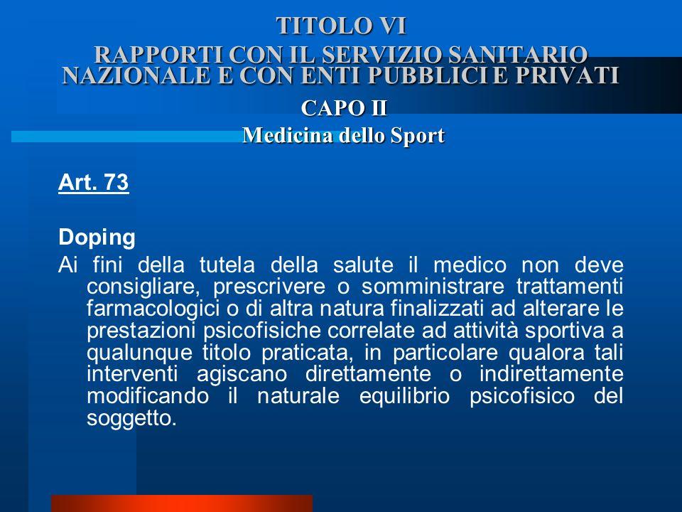 TITOLO VI RAPPORTI CON IL SERVIZIO SANITARIO NAZIONALE E CON ENTI PUBBLICI E PRIVATI Art. 73 Doping  Ai fini della tutela della salute il medico non